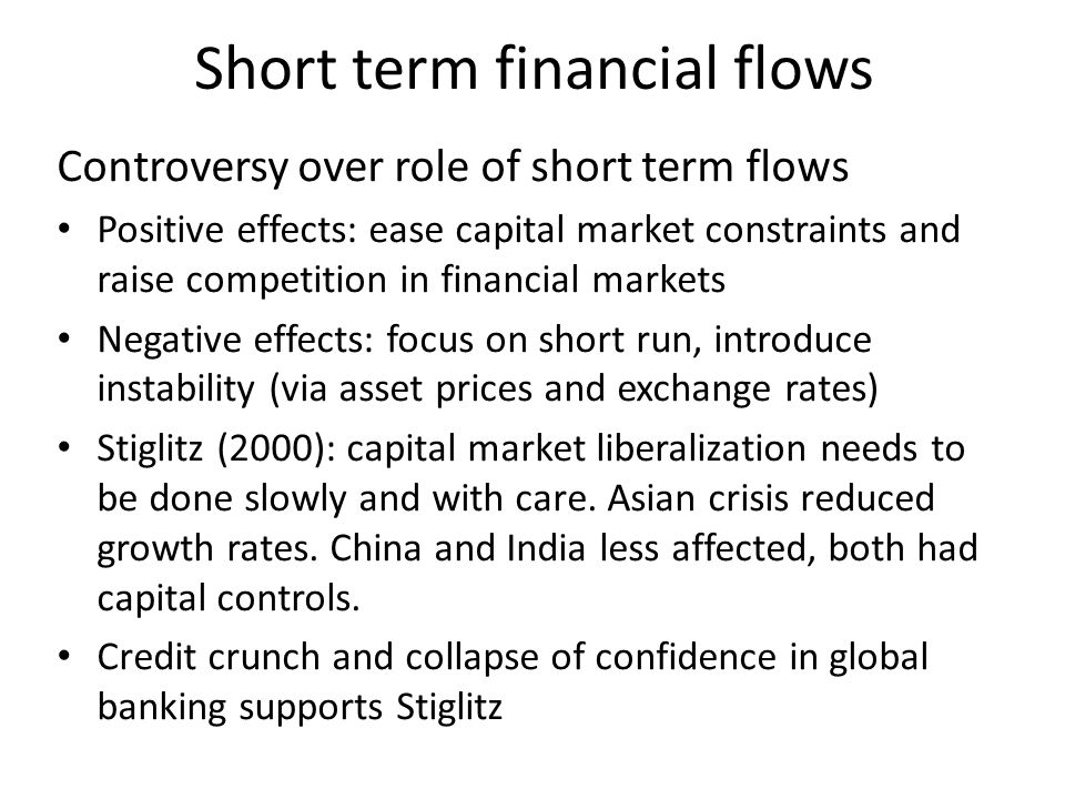 Short term financial flows Controversy over role of short term flows Positive effects: ease capital market constraints and raise competition in financial markets Negative effects: focus on short run, introduce instability (via asset prices and exchange rates) Stiglitz (2000): capital market liberalization needs to be done slowly and with care.