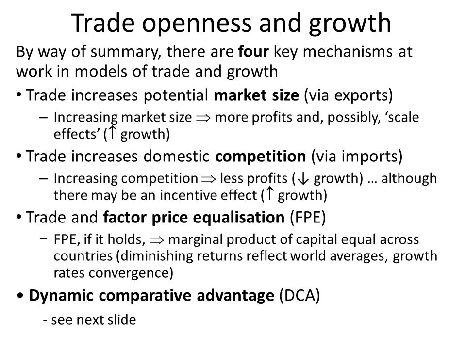 Trade openness and growth By way of summary, there are four key mechanisms at work in models of trade and growth Trade increases potential market size (via exports) – Increasing market size  more profits and, possibly, 'scale effects' (  growth) Trade increases domestic competition (via imports) – Increasing competition  less profits (↓ growth) … although there may be an incentive effect (  growth) Trade and factor price equalisation (FPE) − FPE, if it holds,  marginal product of capital equal across countries (diminishing returns reflect world averages, growth rates convergence) Dynamic comparative advantage (DCA) - see next slide