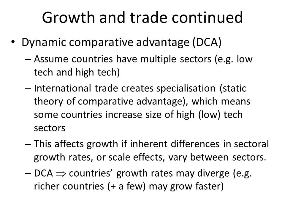 Growth and trade continued Dynamic comparative advantage (DCA) – Assume countries have multiple sectors (e.g.