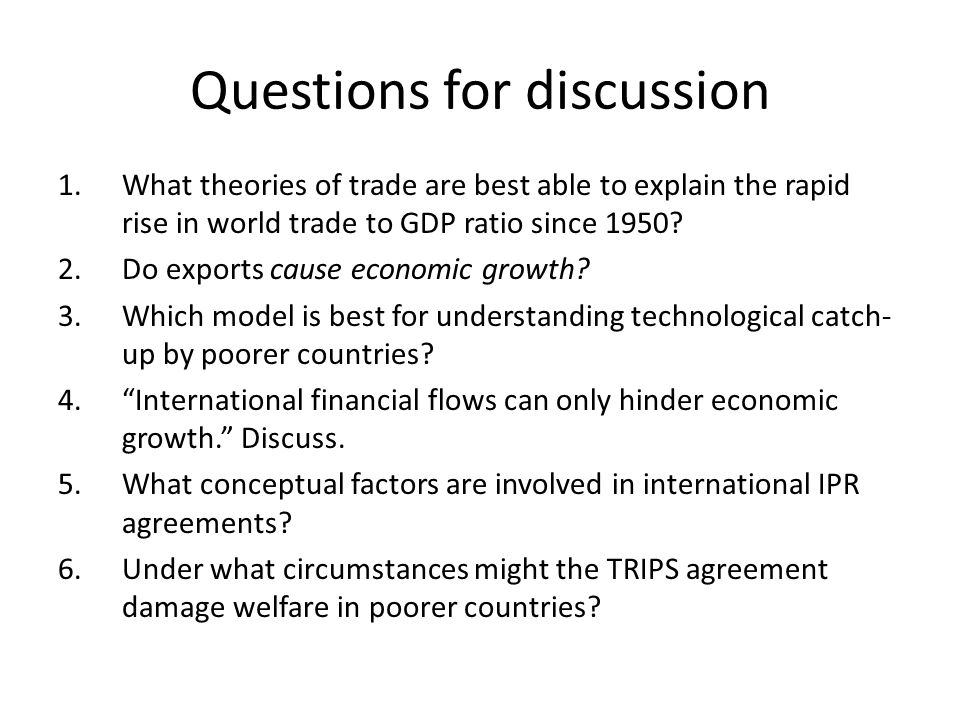 Questions for discussion 1.What theories of trade are best able to explain the rapid rise in world trade to GDP ratio since 1950.