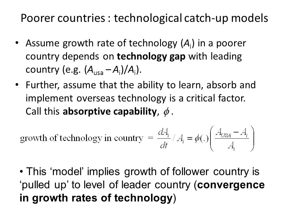 Assume growth in A drives growth in GDP per capita Note this is result in steady state in Solow model, and also major implication from many endogenous growth models Then technological catch-up model implies 1.poorer countries grow faster initially 2.but converge to growth rates of leader 3.poorer countries have lower level of technology (and GDP p.c in 'steady state') 4.higher absorptive capability (  )  faster short run growth & higher long run level Implications of technological catch-up models