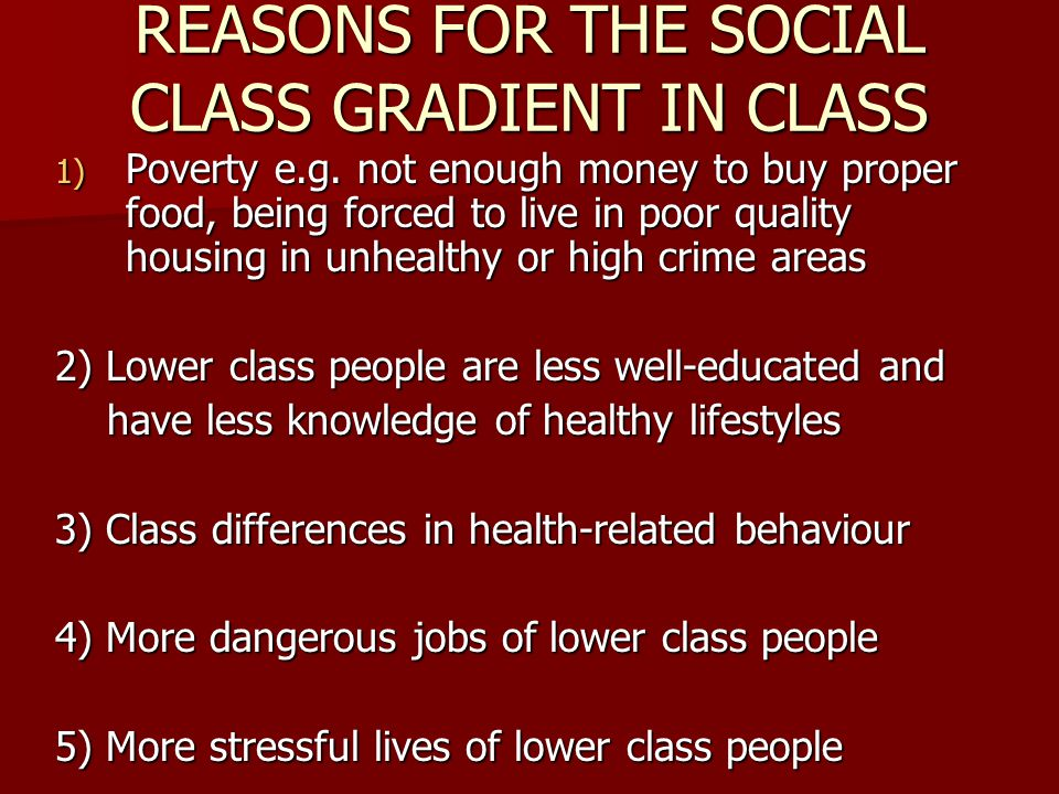 REASONS FOR THE SOCIAL CLASS GRADIENT IN CLASS 1) Poverty e.g. not enough money to buy proper food, being forced to live in poor quality housing in un