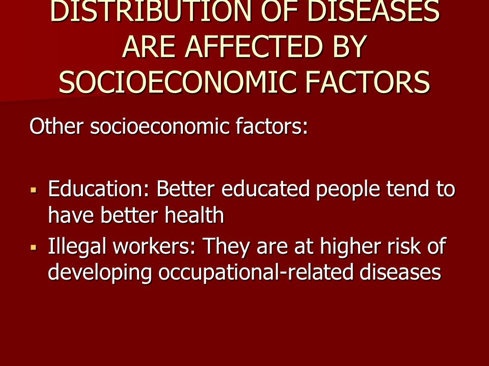 DISTRIBUTION OF DISEASES ARE AFFECTED BY SOCIOECONOMIC FACTORS Other socioeconomic factors:  Education: Better educated people tend to have better health  Illegal workers: They are at higher risk of developing occupational-related diseases
