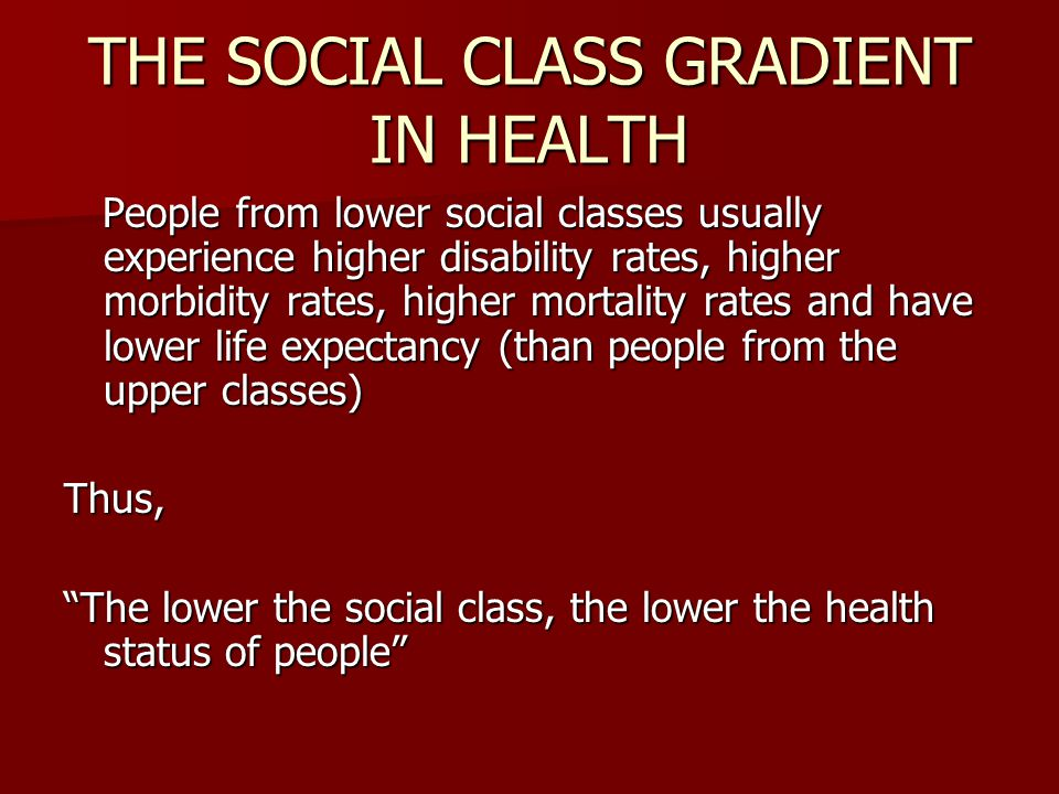 THE SOCIAL CLASS GRADIENT IN HEALTH People from lower social classes usually experience higher disability rates, higher morbidity rates, higher mortal