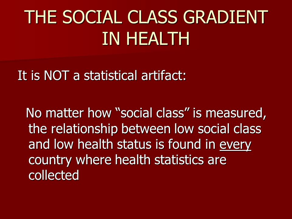 THE SOCIAL CLASS GRADIENT IN HEALTH It is NOT a statistical artifact: No matter how social class is measured, the relationship between low social class and low health status is found in every country where health statistics are collected No matter how social class is measured, the relationship between low social class and low health status is found in every country where health statistics are collected