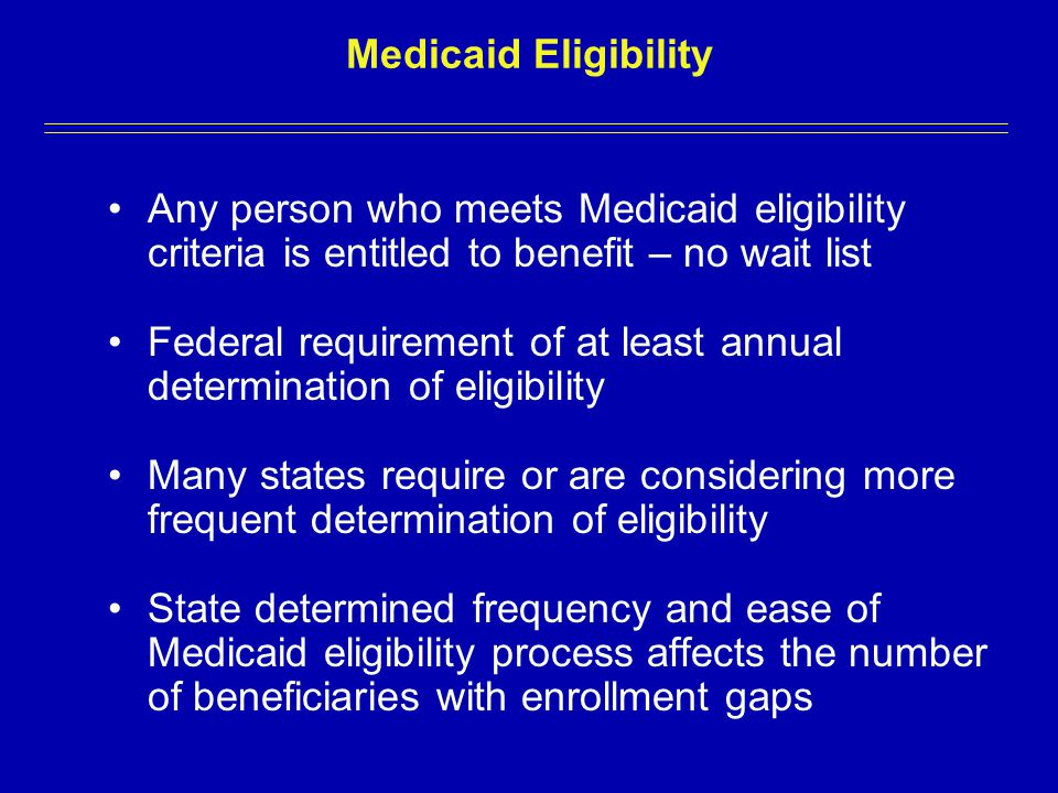 Medicaid Eligibility Any person who meets Medicaid eligibility criteria is entitled to benefit – no wait list Federal requirement of at least annual determination of eligibility Many states require or are considering more frequent determination of eligibility State determined frequency and ease of Medicaid eligibility process affects the number of beneficiaries with enrollment gaps