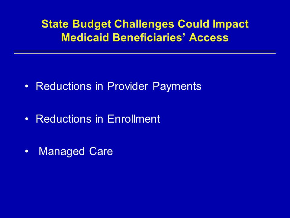 State Budget Challenges Could Impact Medicaid Beneficiaries' Access Reductions in Provider Payments Reductions in Enrollment Managed Care