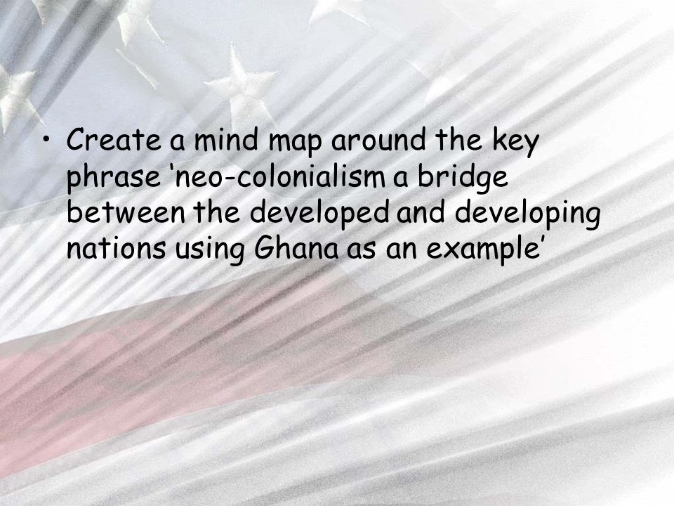 Create a mind map around the key phrase 'neo-colonialism a bridge between the developed and developing nations using Ghana as an example'