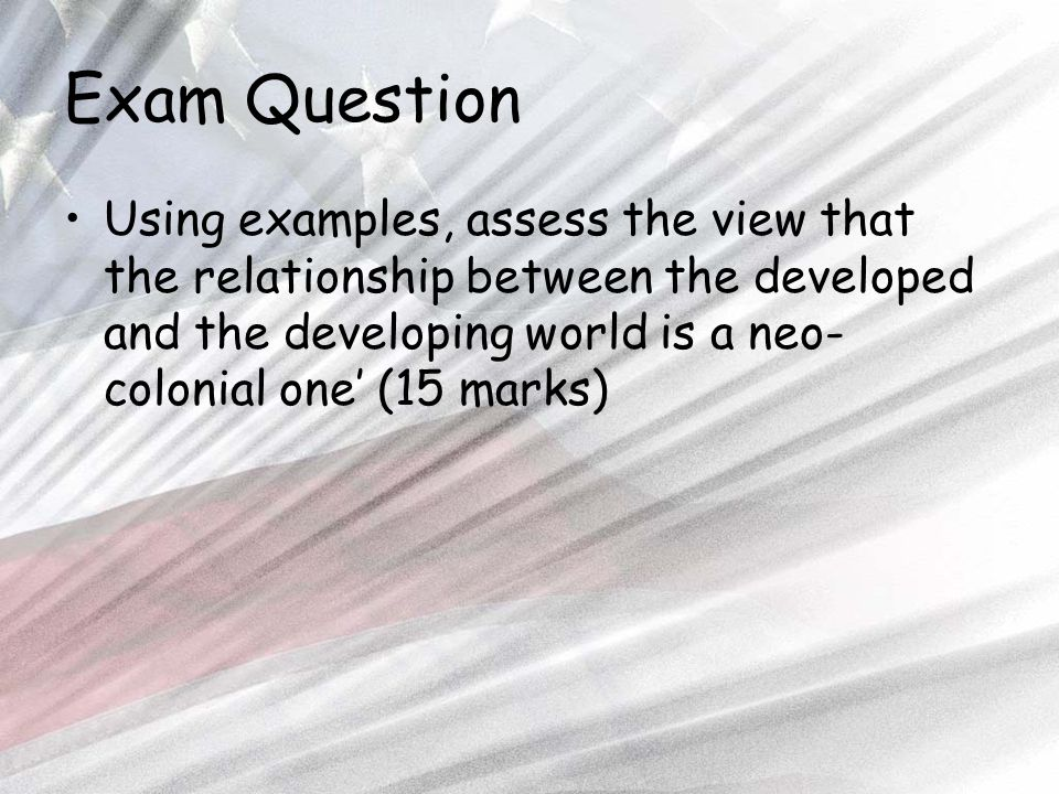 Exam Question Using examples, assess the view that the relationship between the developed and the developing world is a neo- colonial one' (15 marks)