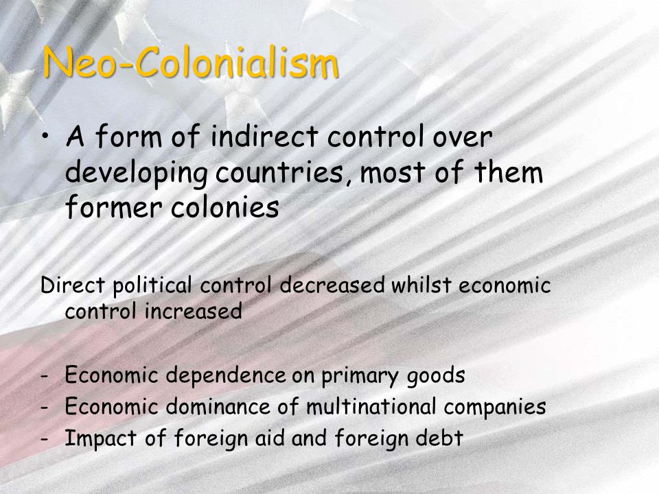 Neo-Colonialism A form of indirect control over developing countries, most of them former colonies Direct political control decreased whilst economic control increased -Economic dependence on primary goods -Economic dominance of multinational companies -Impact of foreign aid and foreign debt