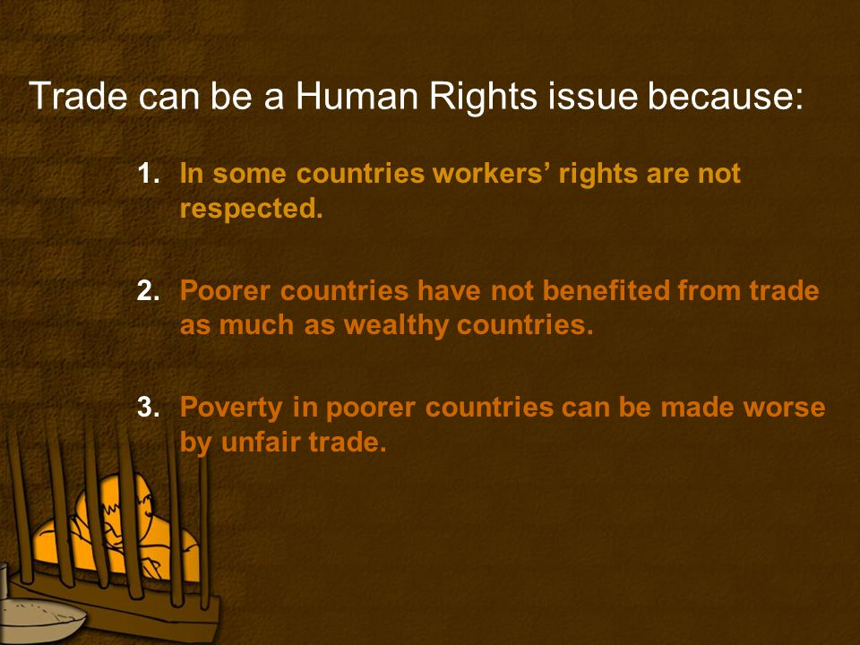 Trade can be a Human Rights issue because: 1.In some countries workers' rights are not respected.