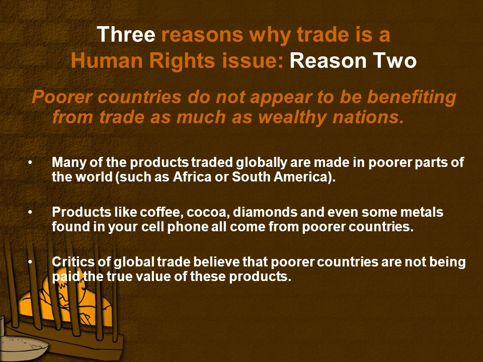Three reasons why trade is a Human Rights issue: Reason Two Poorer countries do not appear to be benefiting from trade as much as wealthy nations.