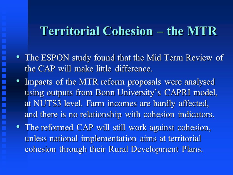 Territorial Cohesion – the MTR The ESPON study found that the Mid Term Review of the CAP will make little difference.