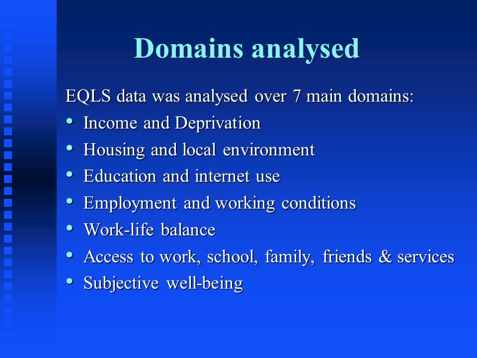 Domains analysed EQLS data was analysed over 7 main domains: Income and Deprivation Income and Deprivation Housing and local environment Housing and local environment Education and internet use Education and internet use Employment and working conditions Employment and working conditions Work-life balance Work-life balance Access to work, school, family, friends & services Access to work, school, family, friends & services Subjective well-being Subjective well-being
