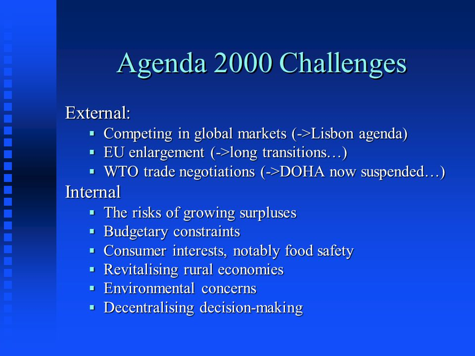 Agenda 2000 Challenges External:  Competing in global markets (->Lisbon agenda)  EU enlargement (->long transitions…)  WTO trade negotiations (->DOHA now suspended…) Internal  The risks of growing surpluses  Budgetary constraints  Consumer interests, notably food safety  Revitalising rural economies  Environmental concerns  Decentralising decision-making