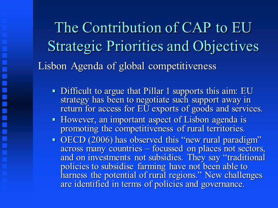 The Contribution of CAP to EU Strategic Priorities and Objectives Lisbon Agenda of global competitiveness  Difficult to argue that Pillar 1 supports this aim: EU strategy has been to negotiate such support away in return for access for EU exports of goods and services.