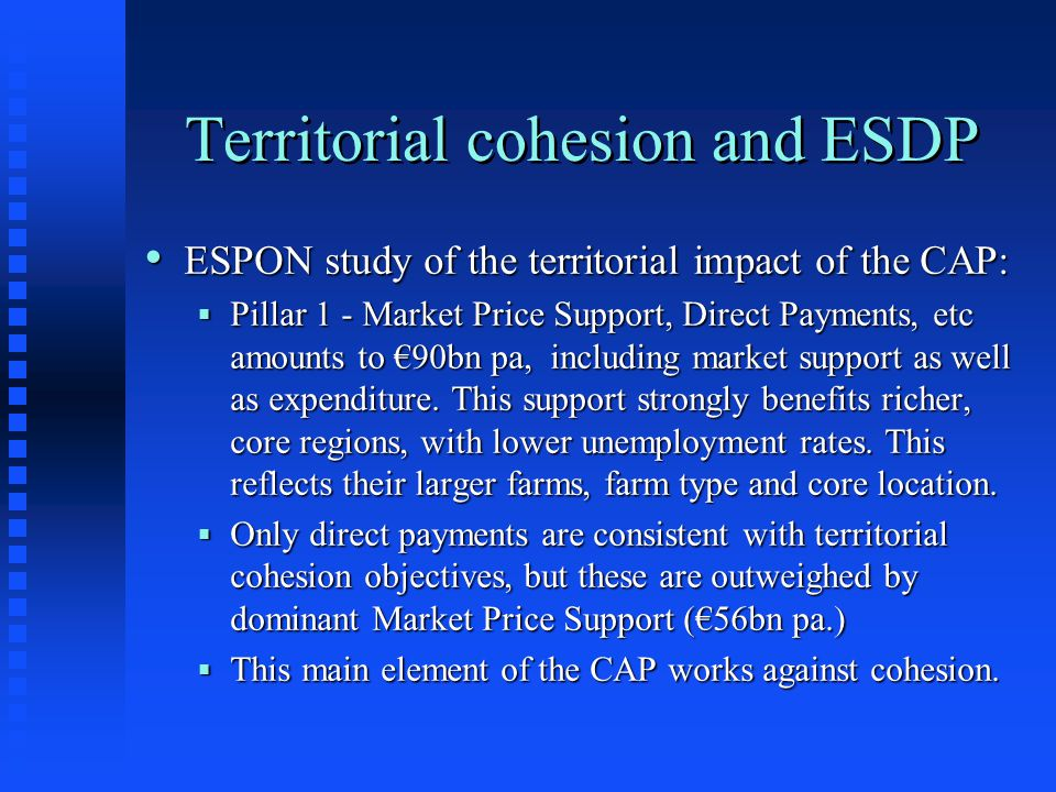Territorial cohesion and ESDP ESPON study of the territorial impact of the CAP: ESPON study of the territorial impact of the CAP:  Pillar 1 - Market Price Support, Direct Payments, etc amounts to €90bn pa, including market support as well as expenditure.