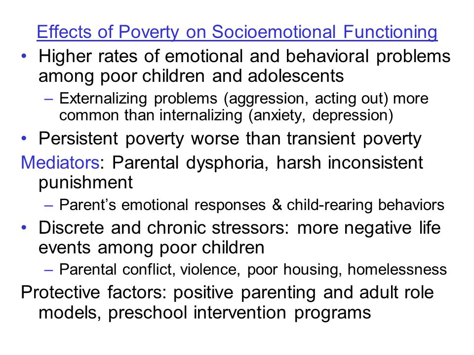 Effects of Poverty on Socioemotional Functioning Higher rates of emotional and behavioral problems among poor children and adolescents –Externalizing