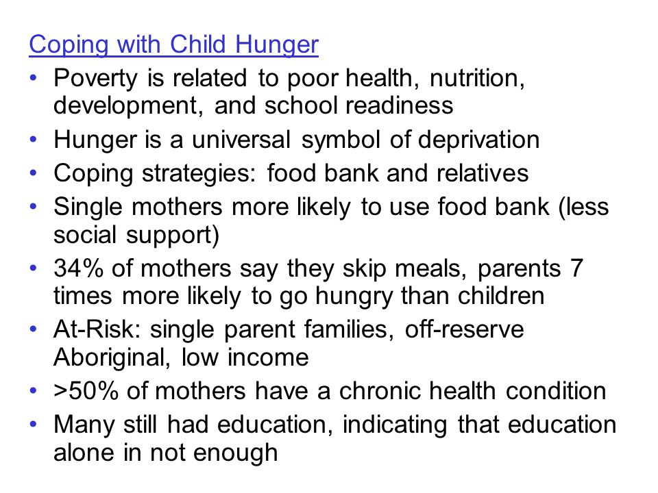 Coping with Child Hunger Poverty is related to poor health, nutrition, development, and school readiness Hunger is a universal symbol of deprivation Coping strategies: food bank and relatives Single mothers more likely to use food bank (less social support) 34% of mothers say they skip meals, parents 7 times more likely to go hungry than children At-Risk: single parent families, off-reserve Aboriginal, low income >50% of mothers have a chronic health condition Many still had education, indicating that education alone in not enough
