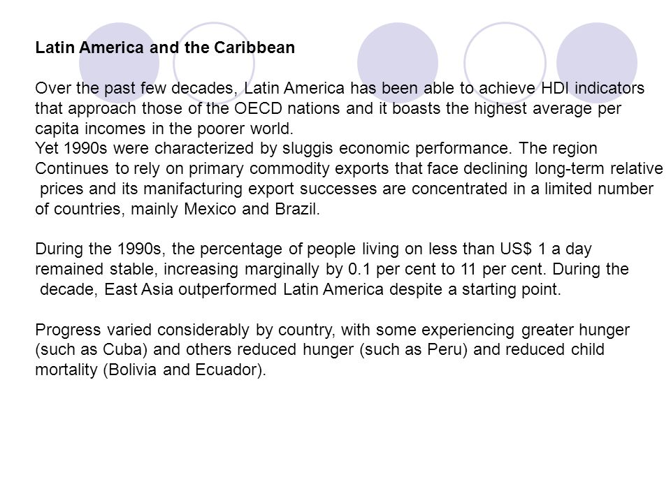 Latin America and the Caribbean Over the past few decades, Latin America has been able to achieve HDI indicators that approach those of the OECD natio