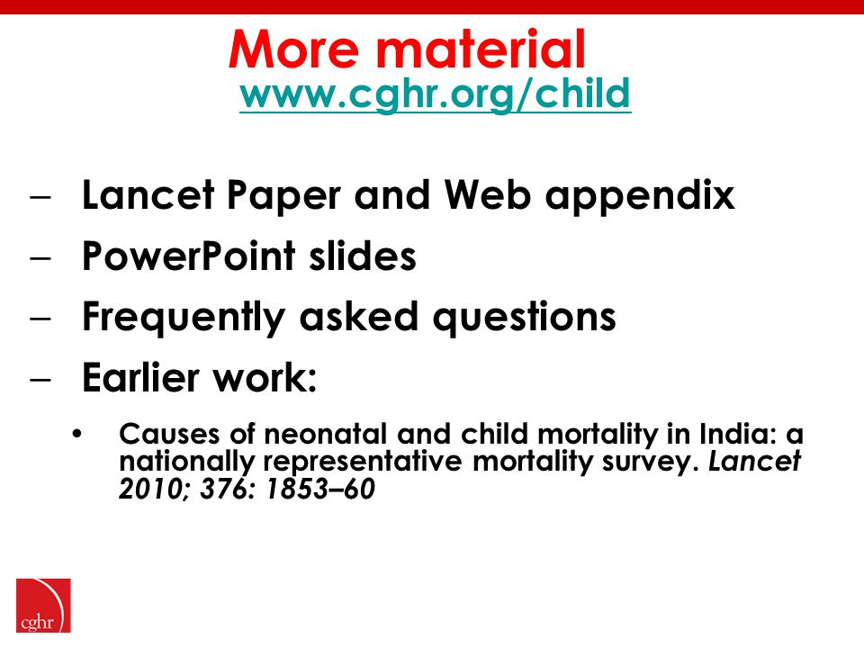 More material www.cghr.org/child – Lancet Paper and Web appendix – PowerPoint slides – Frequently asked questions – Earlier work: Causes of neonatal and child mortality in India: a nationally representative mortality survey.
