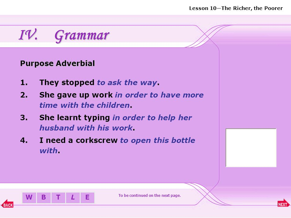 BTLEW Lesson 10—The Richer, the Poorer IV.Grammar Purpose Adverbial Purpose is expressed by the infinitive: 1.The infinitive alone 2.In order/ so as +