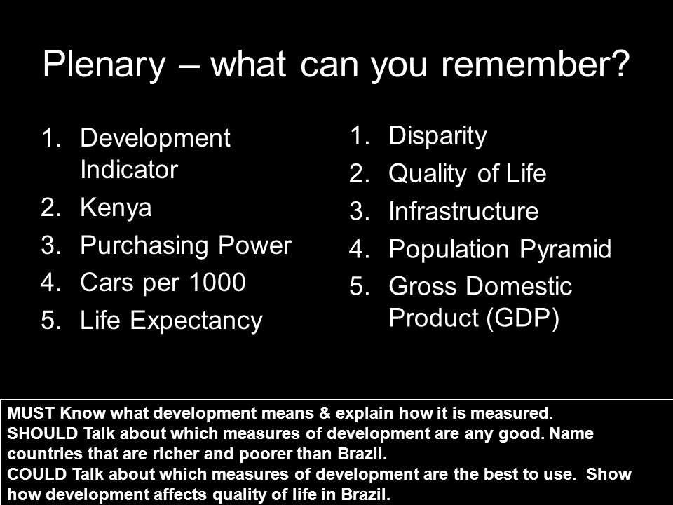 Plenary – what can you remember? 1.Development Indicator 2.Kenya 3.Purchasing Power 4.Cars per 1000 5.Life Expectancy 1.Disparity 2.Quality of Life 3.