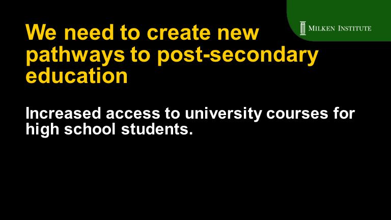 Increased access to university courses for high school students. We need to create new pathways to post-secondary education