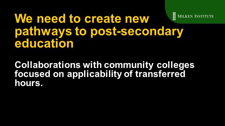 Collaborations with community colleges focused on applicability of transferred hours. We need to create new pathways to post-secondary education