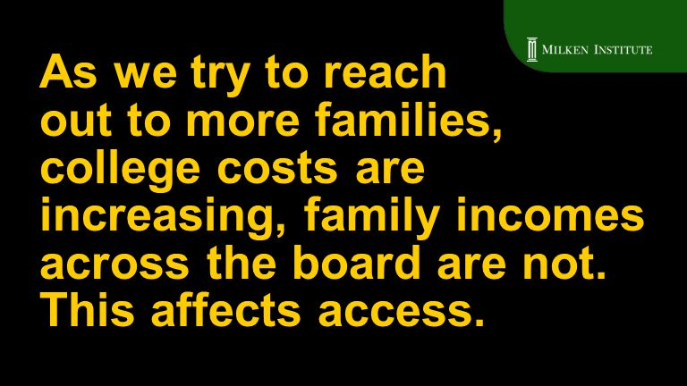 As we try to reach out to more families, college costs are increasing, family incomes across the board are not. This affects access.