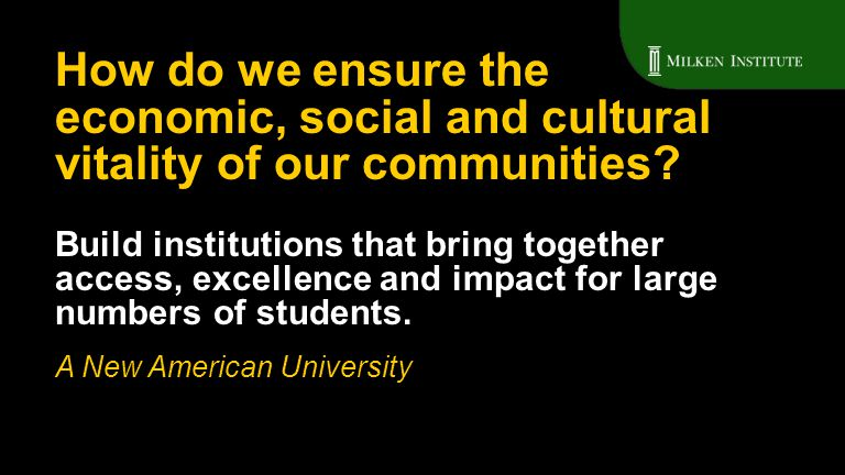 Build institutions that bring together access, excellence and impact for large numbers of students. A New American University How do we ensure the eco