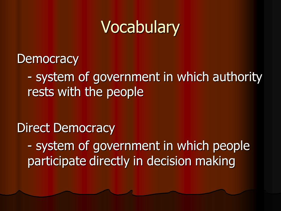 Vocabulary Democracy - system of government in which authority rests with the people Direct Democracy - system of government in which people participa