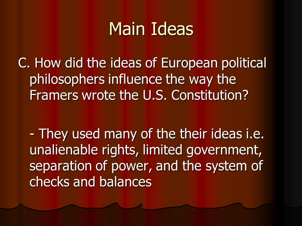 Main Ideas C. How did the ideas of European political philosophers influence the way the Framers wrote the U.S. Constitution? - They used many of the