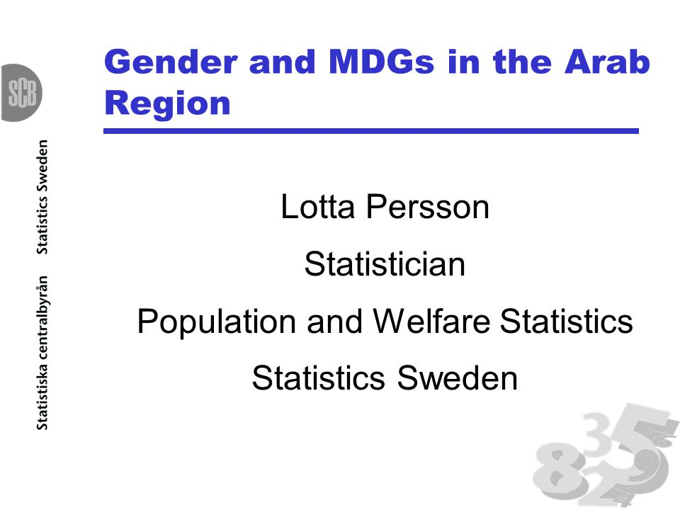 Gender and MDGs in the Arab Region Lotta Persson Statistician Population and Welfare Statistics Statistics Sweden