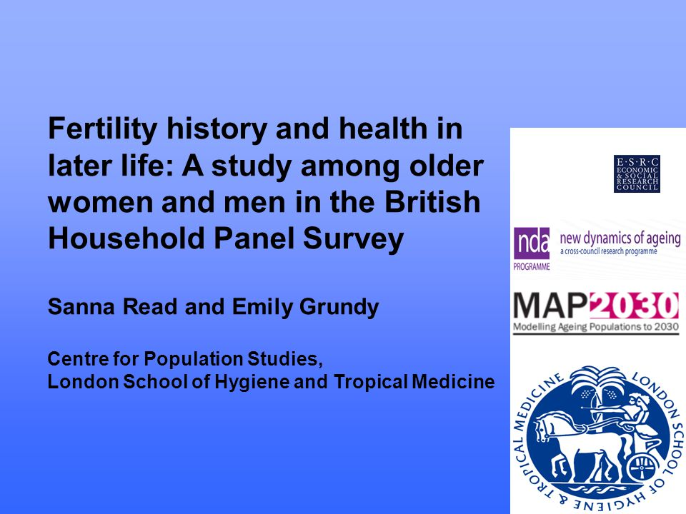 Fertility history and health in later life: A study among older women and men in the British Household Panel Survey Sanna Read and Emily Grundy Centre for Population Studies, London School of Hygiene and Tropical Medicine