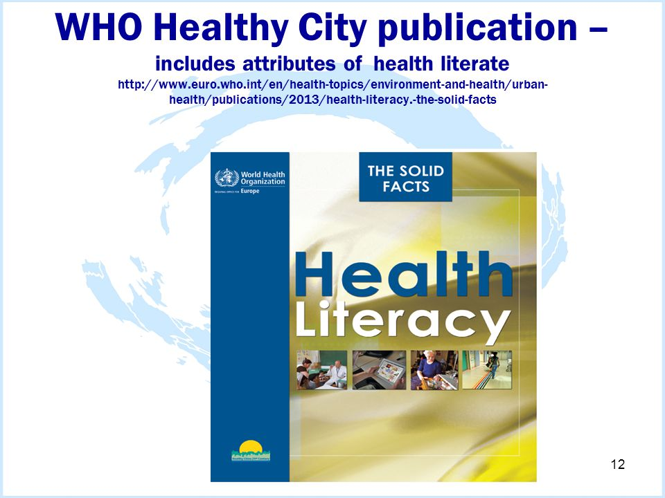 WHO Healthy City publication – includes attributes of health literate http://www.euro.who.int/en/health-topics/environment-and-health/urban- health/publications/2013/health-literacy.-the-solid-facts 12