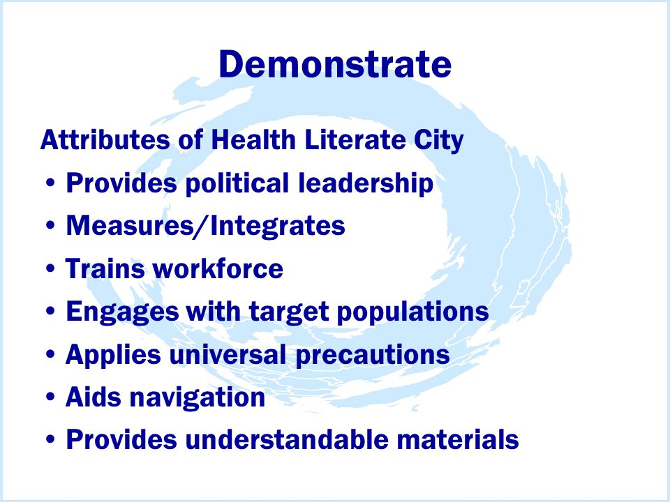 Demonstrate Attributes of Health Literate City Provides political leadership Measures/Integrates Trains workforce Engages with target populations Applies universal precautions Aids navigation Provides understandable materials