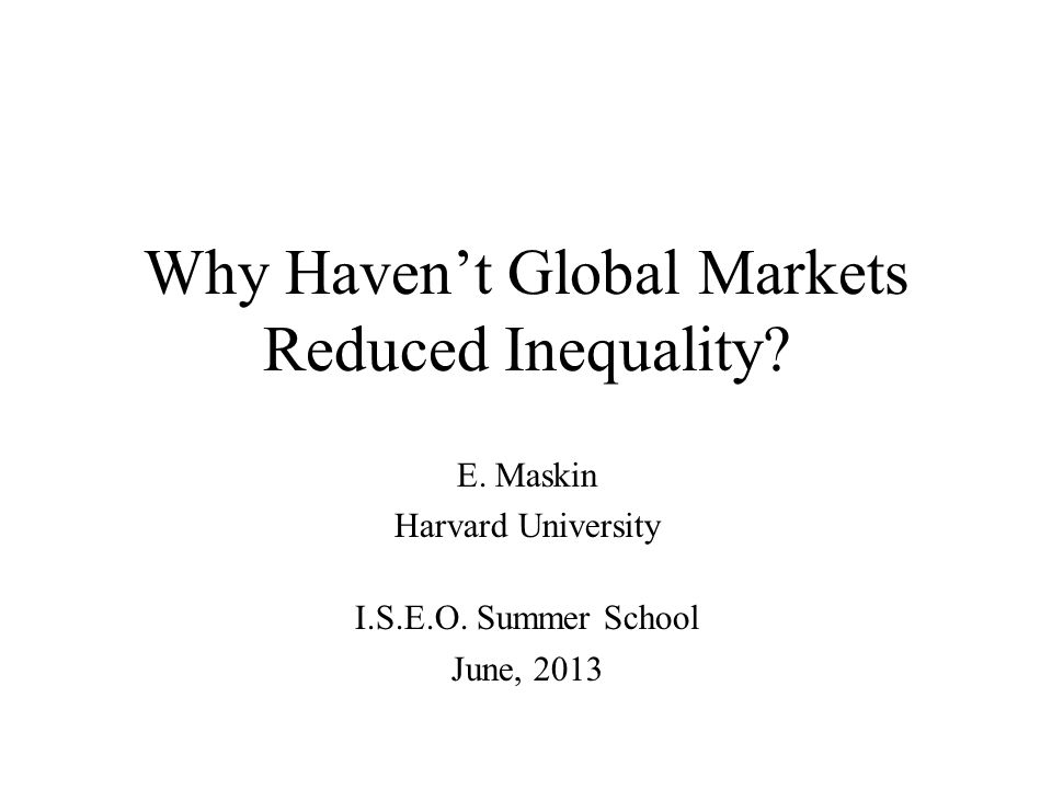 Why Haven't Global Markets Reduced Inequality? E. Maskin Harvard University I.S.E.O. Summer School June, 2013