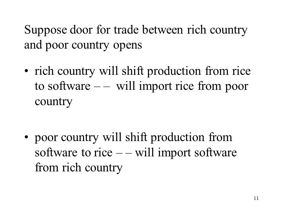 11 Suppose door for trade between rich country and poor country opens rich country will shift production from rice to software – – will import rice from poor country poor country will shift production from software to rice – – will import software from rich country