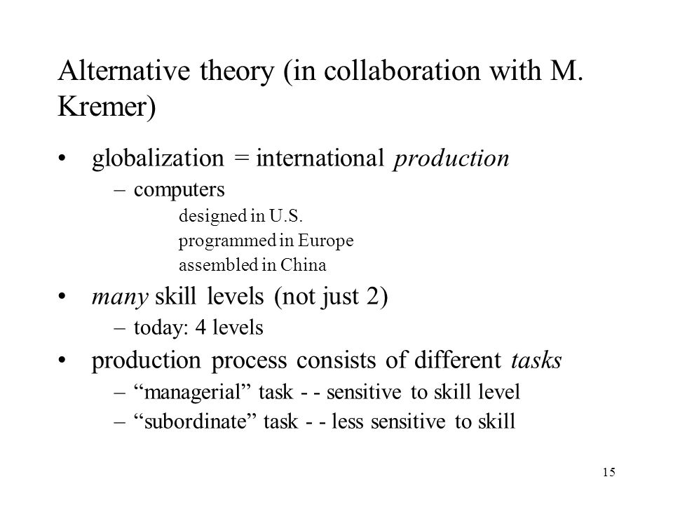 15 Alternative theory (in collaboration with M. Kremer) globalization = international production –computers designed in U.S. programmed in Europe asse