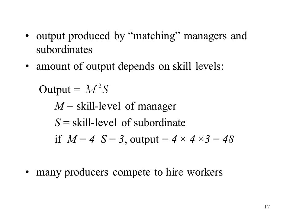 "17 output produced by ""matching"" managers and subordinates amount of output depends on skill levels: Output = M = skill-level of manager S = skill-lev"