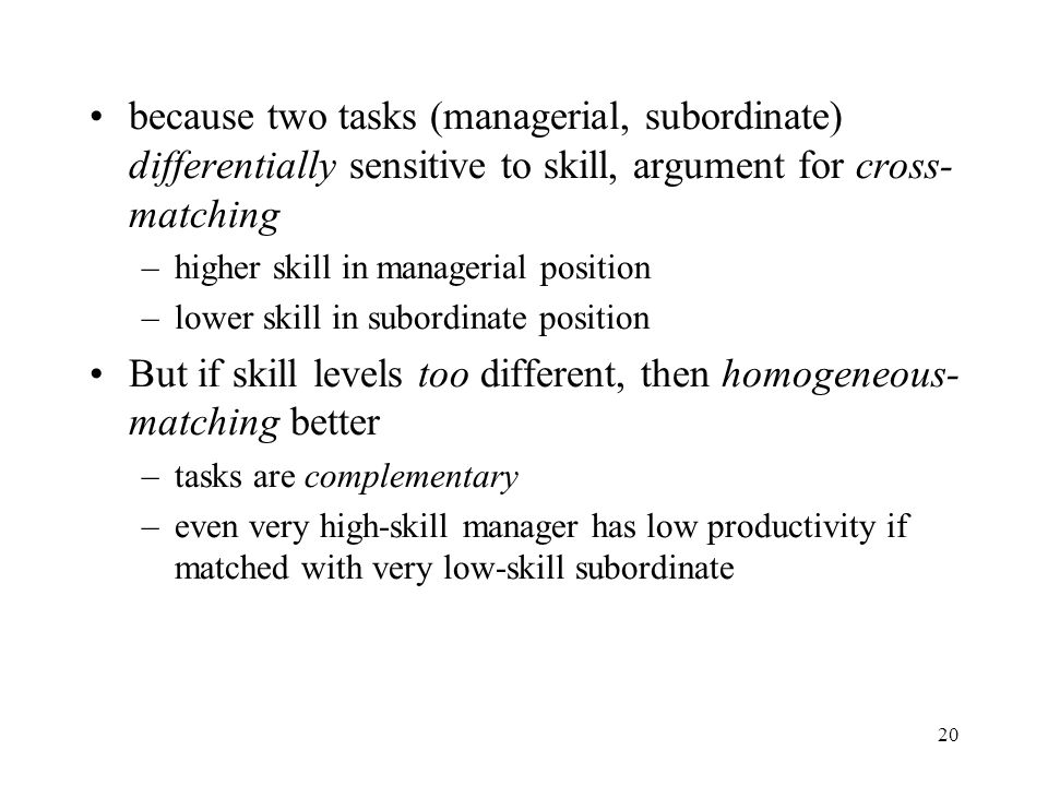 20 because two tasks (managerial, subordinate) differentially sensitive to skill, argument for cross- matching –higher skill in managerial position –l