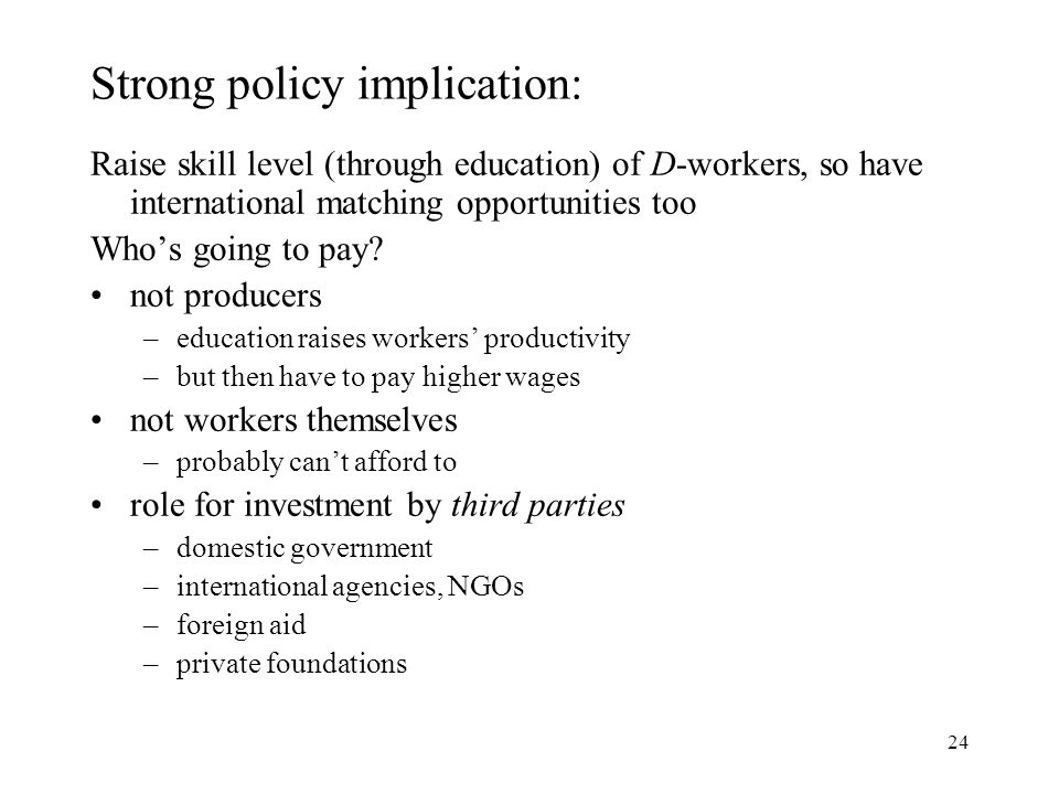 24 Strong policy implication: Raise skill level (through education) of D-workers, so have international matching opportunities too Who's going to pay.