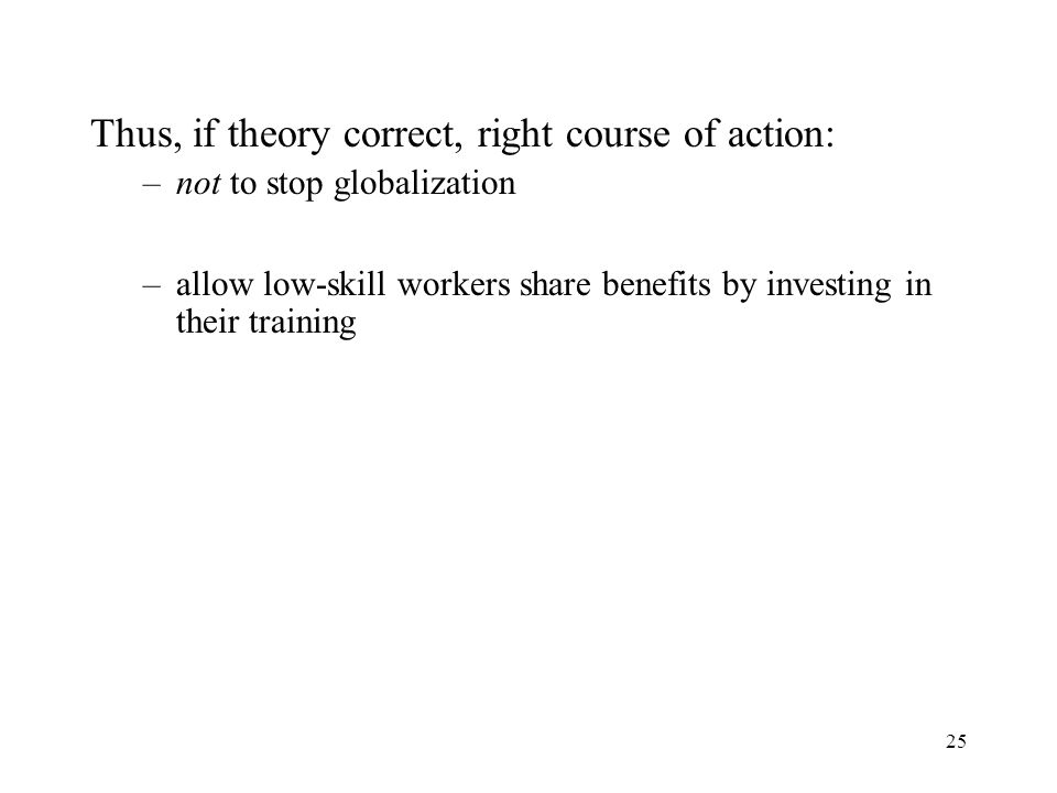 25 Thus, if theory correct, right course of action: –not to stop globalization –allow low-skill workers share benefits by investing in their training