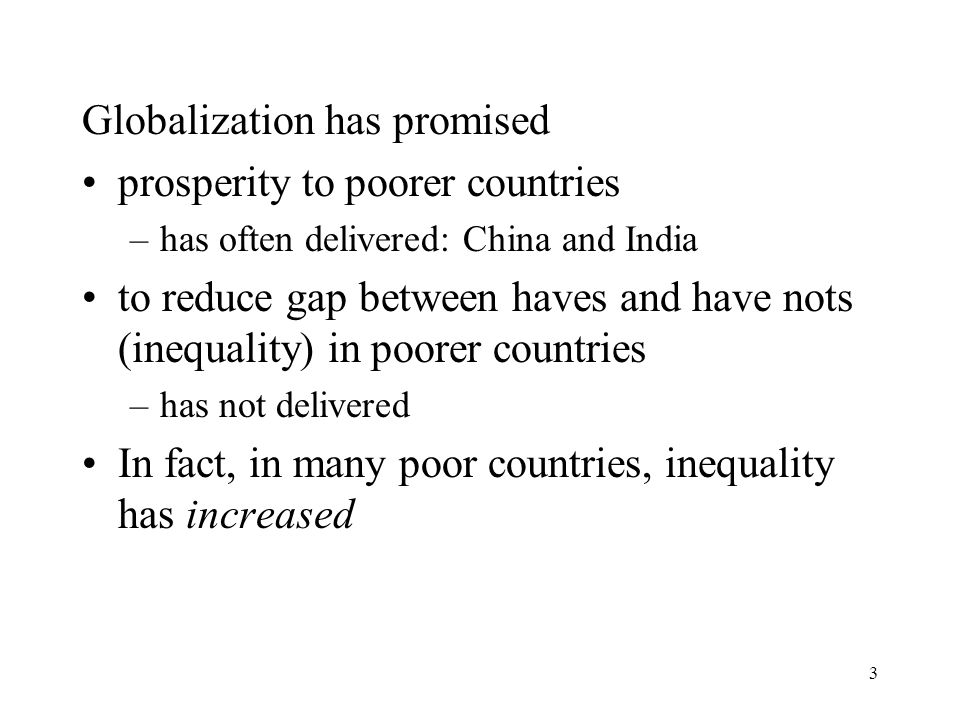 3 Globalization has promised prosperity to poorer countries –has often delivered: China and India to reduce gap between haves and have nots (inequality) in poorer countries –has not delivered In fact, in many poor countries, inequality has increased