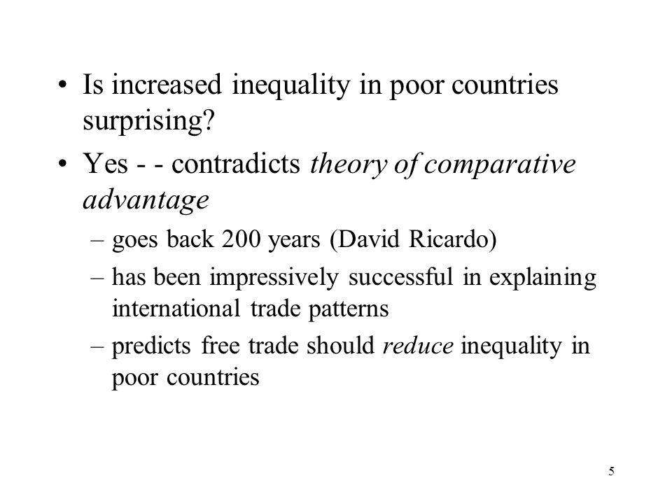 5 Is increased inequality in poor countries surprising? Yes - - contradicts theory of comparative advantage –goes back 200 years (David Ricardo) –has