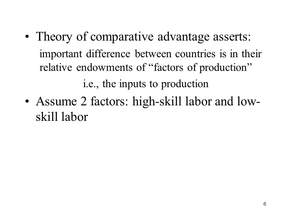 "6 Theory of comparative advantage asserts: important difference between countries is in their relative endowments of ""factors of production"" i.e., the"