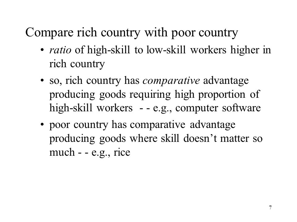 7 Compare rich country with poor country ratio of high-skill to low-skill workers higher in rich country so, rich country has comparative advantage pr