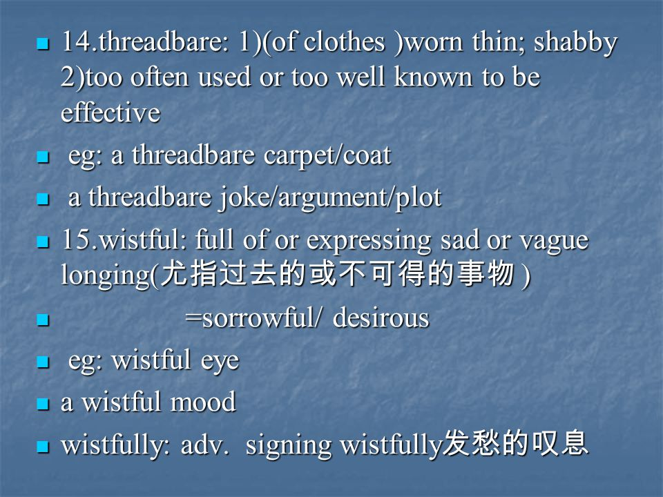 14.threadbare: 1)(of clothes )worn thin; shabby 2)too often used or too well known to be effective 14.threadbare: 1)(of clothes )worn thin; shabby 2)too often used or too well known to be effective eg: a threadbare carpet/coat eg: a threadbare carpet/coat a threadbare joke/argument/plot a threadbare joke/argument/plot 15.wistful: full of or expressing sad or vague longing( 尤指过去的或不可得的事物 ) 15.wistful: full of or expressing sad or vague longing( 尤指过去的或不可得的事物 ) =sorrowful/ desirous =sorrowful/ desirous eg: wistful eye eg: wistful eye a wistful mood a wistful mood wistfully: adv.