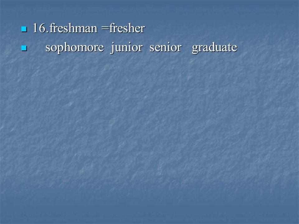 16.freshman =fresher 16.freshman =fresher sophomore junior senior graduate sophomore junior senior graduate